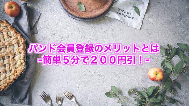 パンド(Pan&)会員登録の4つのメリット!【5分で200円引!】